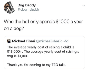 The logic is sound for dogs over kids but cmon buy your dog some fancy parkas and caviar.via @dog__daddy: Dog Daddy  @dog_daddy  Who the hell only spends $1000 a year  on a dog?  Michael Tiberi @michaelisbasic 4d  The average yearly cost of raising a child is  $15,000+. The average yearly cost of raising a  dog is $1,000  Thank you for coming to my TED talk. The logic is sound for dogs over kids but cmon buy your dog some fancy parkas and caviar.via @dog__daddy
