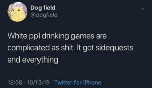 Open world gaming: Dog field  @dogfield  White ppl drinking games are  complicated as shit. It got sidequests  and everything  18:08 10/13/19 Twitter for iPhone Open world gaming