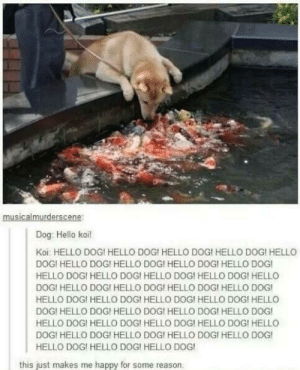 Dank, Hello, and Memes: Dog: Hello koi!  Koi: HELLO DOGI HELLO DOG! HELLO DOG! HELLO DOGI HELLO  DOGI HELLO DOG! HELLO DOG! HELLO DOGI HELLO DOG!  HELLO DOG! HELLO DOGI HELLO DOG! HELLO DOG! HELLO  DOGI HELLO DOGI HELLO DOGI HELLO DOG! HELLO DOG!  HELLO DOGI HELLO DOG! HELLO DOGI HELLO DOG! HELLO  DOG! HELLO DOG! HELLO DOGI HELLO DOG! HELLO DOG!  HELLO DOG! HELLO DOG! HELLO DOG! HELLO DOG! HELLO  DOGI HELLO DOG! HELLO DOGI HELLO DOG! HELLO DOG!  HELLO DOG! HELLO DOG! HELLO DOG  this just makes me happy for some reason Meirl by jesslikesmusic17 FOLLOW HERE 4 MORE MEMES.