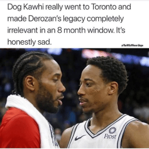 Dawg....: Dog Kawhi really went to Toronto and  made Derozan's legacy completely  irrelevant in an 8 month window. It's  honestly sad  eTheBttNever Stops  Frost Dawg....