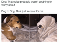 "Dank, Meme, and Http: Dog: That noise probably wasn't anything to  worry about  Dog to Dog: Bark just in case it's not <p>Bark via /r/dank_meme <a href=""http://ift.tt/2tlyGnS"">http://ift.tt/2tlyGnS</a></p>"