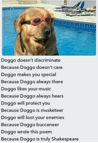 Music, Shakespeare, and Enemies: Doggo doesn't discriminate  Because Doggo doesn't care  Doggo makes you special  Because Doggo always there  Doggo likes your music  Because Doggo always hears  Doggo will protect you  Because Doggo is musketeer  Doggo will loot your enemies  Because Doggo buccaneer  Doggo wrote this poem  Because Doggo is truly Shakespeare <p>inspirational doggo</p>
