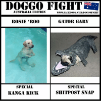 """Dank, Facebook, and Shit: DOGGO FIGHT  AUSTRALIA EDITION  WWW. FACEBOOK COM/I0000GGOFIGHT  GATOR GARY  ROSIE """"R000  SPECIAL  SPECIAL  SHIT POST SNAP  KANGA KICK ARE WE BACK... WHO KNOWS!!  And I did a special 'cos they were always my favourites"""