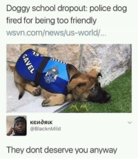 News, Police, and School: Doggy school dropout: police dog  fired for being too friendly  wsvn.com/news/us-world/  @BlacknMild  They dont deserve you anyway How can they are think theyre too good for him ?
