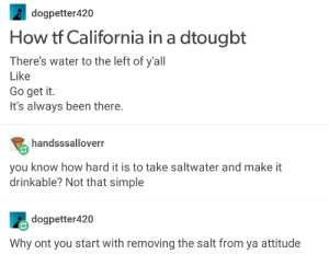 Omg, Tumblr, and California: dogpetter420  How tf California in a dtougbt  There's water to the left of y'all  Like  Go get it.  It's always been there.  handsssalloverr  you know how hard it is to take saltwater and make it  drinkable? Not that simple  dogpetter420  Why ont you start with removing the salt from ya attitude Beyond a shadow of a droughtomg-humor.tumblr.com
