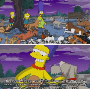 awesomacious:  Always been one of my favorite marge quotes: Dogs are nice Itove dogs.  Because in dogs, we see the things we wish we saw  more in people lifelong friendship, unwavering loyalty  and a willingness to eat anything you cook. awesomacious:  Always been one of my favorite marge quotes