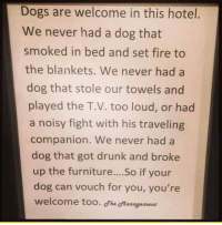 Dogs, Drunk, and Fire: Dogs are welcome in this hotel.  We never had a dog that  smoked in bed and set fire to  the blankets. We never had a  dog that stole our towels and  played the T.V. too loud, or had  a noisy fight with his traveling  companion. We never had a  dog that got drunk and broke  up the furniture....So if your  dog can vouch for you, you're  welcome too. Jhe Management <p>This Hotel's Policy Is Priceless.</p>