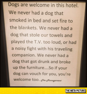 Dogs, Drunk, and Fire: Dogs are welcome in this hotel.  We never had a dog that  smoked in bed and set fire to  the blankets. We never had a  dog that stole our towels and  played the T.V. too loud, or had  a noisy fight with his traveling  companion. We never had a  dog that got drunk and broke  up the furniture....So if your  dog can vouch for you, you're  welcome too. The Hanagement  THE META PICTURE srsfunny:  This Hotel's Policy Is Priceless