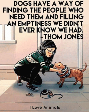 Dogs, Love, and Memes: DOGS HAVE A WAY OF  FINDING THE PEOPLE WHO  NEED THEM AND FILLING  AN EMPTINESS WE DIDN'T  EVER KNOW WE HAD  -THOM JONES  I Love Anima ls Dogs have a way of finding the people who need them and filling an emptiness we don't ever know we had.  We need your help to stay in this social network. Say something please, thank you