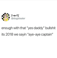 """Funny, Work, and Grandpa: @dogstealer  enough with that """"yes daddy"""" bullshit  its 2018 we sayin """"aye-aye captain"""" Bitches better start calling me Grandpa while my shrimp dick puts in work 😘"""