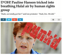 """Whoopsy-doodle!: D'OH! Pauline Hanson tricked into  breathing Halal air by human rights  group  """"Dude, we totally got her!"""" said one protestor. """"Yeah, bro. We did.""""  G in Whoopsy-doodle!"""