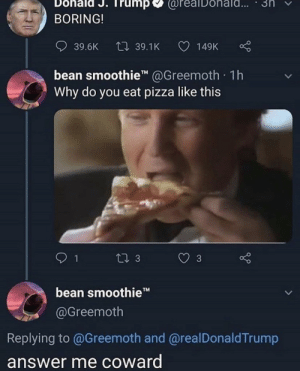.: Dohald J. Trump  @reaiDohald...  3n  BORING!  L 39.1K  39.6K  149K  bean smoothie @Greemoth. 1h  Why do you eat pizza like this  Li 3  3  bean smoothieT  @Greemoth  Replying to @Greemoth and @realDonaldTrump  answer me coward  > .
