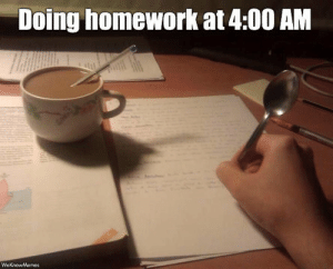Relatable.: Doing homework at 4:00 AM  WeKnowMemes Relatable.