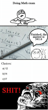 Dank, 🤖, and Answers: Doing Math exam.  Finished, the  answer is  341.6  Choices:  a) 12  b)14  c) 17  SHIT! Amazing mathematics http://9gag.com/gag/av04rz5?ref=fbp