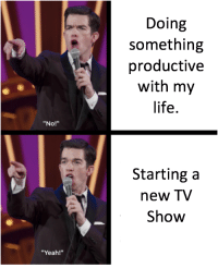 "Life, Yeah, and Tv Show: Doing  something  productive  with my  life.  ""No!""  Starting a  new TV  Show  ""Yeah!"""