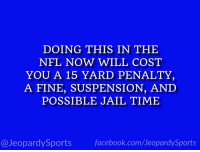 """What is: playing defense?"" #JeopardySports #NFL https://t.co/JURDHmZEBv: DOING THIS IN THE  NFL NOW WILL COST  YOU A 15 YARD PENALTY,  A FINE, SUSPENSION, AND  POSSIBLE JAIL TIME  @JeopardySports facebook.com/JeopardySports ""What is: playing defense?"" #JeopardySports #NFL https://t.co/JURDHmZEBv"