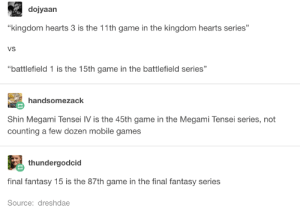 "Yeah, not even gonna try to make sense of this one, guys: dojyaan  ""kingdom hearts 3 is the 11th game in the kingdom hearts series'""  VS  battlefield 1 is the 15th game in the battlefield series""  handsomezack  Shin Megami Tensei IV is the 45th game in the Megami Tensei series, not  counting a few dozen mobile games  thundergodcid  final fantasy 15 is the 87th game in the final fantasy series  Source: dreshdae Yeah, not even gonna try to make sense of this one, guys"