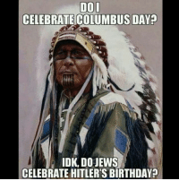 Birthday, Memes, and Hitler: DOL  CELEBRATE COLUMBUS DAY?  IDK, DOJEWS  CELEBRATE HITLER'S BIRTHDAY?