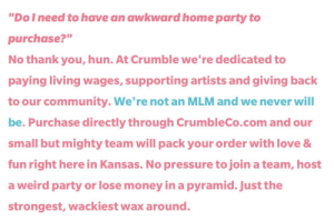"""CrumbleCo is the candle/wax melt company we deserve: """"Dol need to have an awkward home party to  purchase?""""  No thank you, hun. At Crumble we're dedicated to  paying living wages, supporting artists and giving back  to our community. We're not an MLM and we never will  be. Purchase directly through CrumbleCo.com and our  small but mighty team will pack your order with love &  fun right here in Kansas. No pressure to join a team, host  a weird party or lose money in a pyramid. Just the  strongest, wackiest wax around. CrumbleCo is the candle/wax melt company we deserve"""