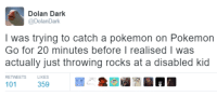 Dolan Dark: Dolan Dark  @Dolan Dark  I was trying to catch a pokemon on Pokemon  Go for 20 minutes before I realised I was  actually just throwing rocks at a disabled kid  101