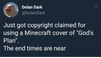 "Me irl: Dolan Dark  @DolanDark  Just got copyright claimed for  using a Minecraft cover of ""God's  Plan  The end times are near Me irl"