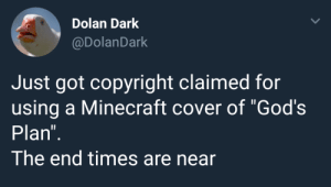 "Dank, Memes, and Minecraft: Dolan Dark  @DolanDark  Just got copyright claimed for  using a Minecraft cover of ""God's  Plan  The end times are near Me irl by RequiemPlatinum MORE MEMES"