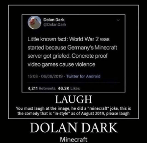 "Android, Funny, and Minecraft: Dolan Dark  @DolanDark  Little known fact: World War 2 was  started because Germany's Minecraft  server got griefed. Concrete proof  video games cause violence  15:08 06/08/2019 Twitter for Android  4,211 Retweets 46.3K Likes  LAUGH  You must laugh at the image, he did a ""minecraft"" joke, this is  the comedy that is ""in-style"" as of August 2019, please laugh  DOLAN DARK  Minecraft Donal Dark Grandayy Funny Memers Guys 🤓"