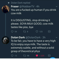 Dolan Dark: Dolan Dark replied  Fraser @iNabberTV 4h  You are a fucked up human if you drink  cow milk  It is DISGUSTING, stop drinking it  please. SOYA MILK GOOD, cow milk  tastes like piss, bye  54  С 125  Dolan Dark @DolanDark 3h  To be fair, you have to have a very high  IQ to enjoy soya milk. The taste is  extremely subtle, and without a solid  grasp of theoretical phys