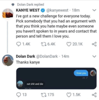 Kanye, Love, and Memes: Dolan Dark replied  KANYE WESTE. @kanyewest . 18m  l've got a new challenge for everyone today  Pick somebody that you had an argument with  that you think you hate maybe even someone  you haven't spoken to in years and contact that  person and tell them I love you  01.4K 6.4K 20.1 K  Dolan Dark @DolanDark 14m  Thanks kanye  I love you  eat shit and die  ol 1m  O 13  ロ175  Ol.sk Its over for Dolan Dark via /r/memes http://bit.ly/2BAi2lj