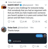 Dolan Dark: Dolan Dark replied  KANYE WESTE. @kanyewest . 18m  l've got a new challenge for everyone today  Pick somebody that you had an argument with  that you think you hate maybe even someone  you haven't spoken to in years and contact that  person and tell them I love you  01.4K 6.4K 20.1 K α  Dolan Dark @DolanDark 14m  Thanks kanye  I love you  eat shit and die  ol 1m  O 13  ロ175  Ol.sk