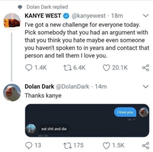 Dank, Kanye, and Love: Dolan Dark replied  KANYE WESTE. @kanyewest . 18m  l've got a new challenge for everyone today  Pick somebody that you had an argument with  that you think you hate maybe even someone  you haven't spoken to in years and contact that  person and tell them I love you  01.4K 6.4K 20.1 K  Dolan Dark @DolanDark 14m  Thanks kanye  I love you  eat shit and die  ol 1m  O 13  ロ175  Ol.sk Its over for Dolan Dark by Atheistsomalipirate MORE MEMES