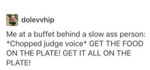 Ass, Food, and Voice: dolevvhip  Me at a buffet behind a slow ass person:  Chopped judge voice* GET THE FOOD  ON THE PLATE! GET IT ALL ON THE  PLATE!