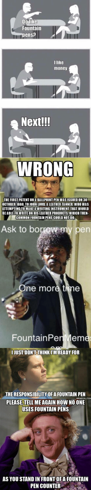 "Fucking, Life, and Meme: Dolike  Fountain  pens?  like  money  Nextll!   WRONG  THE FIRST PATENT ON A BALLPOINT PEN WASISSUED ON 30  OCTOBER 1888, TO JOHN LOUD,A LEATHERTANNER,WHO WAS  ATTEMPTINGTO MAKE A WRITING INSTRUMENT THAT WoULD  BEABLETOWRITE ON HIS LEATHER PRODUGTSIW HICH THEN  COMMON FOUNTAIN PENS COULD NOT DO   Ask to bor  en  ne more time  FountainPen Mem   IJUST DONTTHINKIM READY FOR  THE RESPONSIBILITY OF A FOUNTAIN PEN  MEMEFUL. COM   PLEASE, TELL MEAGAIN HOW NO ONE  USES FOUNTAIN PENS  AS YOU STAND IN FRONT OFAFOUNTAIN  PEN COUNTER hurloaned:just looked up ""fountain pen meme"" and im having the time of my fucking life"