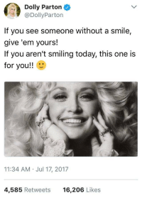 "Http, Smile, and Today: Dolly Parton  @DollyParton  If you see someone without a smile,  give 'em yours!  If you aren't smiling today, this one is  for you!!  11:34 AM Jul 17, 2017  4,585 Retweets  16,206 Likes <p>Dolly makes me smile! via /r/wholesomememes <a href=""http://ift.tt/2t9OSEf"">http://ift.tt/2t9OSEf</a></p>"