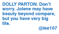 jolene: DOLLY PARTON. Don't  worry. Jolene may have  beauty beyond compare,  but you have very big  tits.  @lee 107