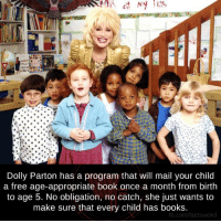 Memes, Oblige, and 🤖: Dolly Parton has a program that will mail your child  a free age-appropriate book once a month from birth  to age 5. No obligation, no catch, she just wants to  make sure that every child has books  fb.com/factsweird