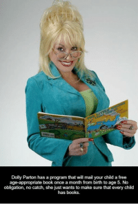 Get involved locally www.lp.org/states  https://www.facebook.com/32785124239/posts/10157118550839240/: Dolly Parton has a program that will mail your child a free  age-appropriate book once a month from birth to age 5. No  obligation, no catch, she just wants to make sure that every child  has books. Get involved locally www.lp.org/states  https://www.facebook.com/32785124239/posts/10157118550839240/