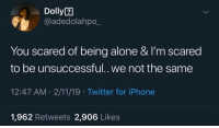 Being Alone, Iphone, and Twitter: Dolly2  @adedolahpo_  You scared of being alone & I'm scared  to be unsuccessful.. we not the same  12:47 AM 2/11/19 Twitter for iPhone  1,962 Retweets 2,906 Likes