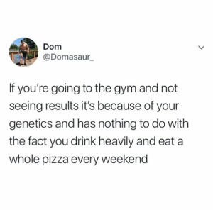 I like this: Dom  @Domasaur_  If you're going to the gym and not  seeing results it's because of your  genetics and has nothing to do with  the fact you drink heavily and eat a  whole pizza every weekend I like this