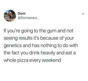 I thought so.: Dom  @Domasaur  If you're going to the gym and not  seeing results it's because of your  genetics and has nothing to do with  the fact you drink heavily and eat a  whole pizza every weekend I thought so.