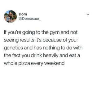 from twitter.com/domasaur: Dom  @Domasaur  If you're going to the gym and not  seeing results it's because of your  genetics and has nothing to do with  the fact you drink heavily and eat a  whole pizza every weekend from twitter.com/domasaur