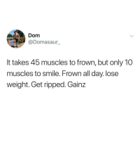 Smile, Dank Memes, and Dom: Dom  @Domasaur  It takes 45 muscles to frown, but only 10  muscles to smile. Frown all day. lose  weight. Get ripped. Gainz
