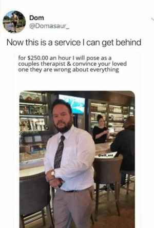 Dank, Memes, and Target: Dom  @Domasaur  Now this is a service l can get behind  for $250.00 an hour I will pose as a  couples therapist & convince your loved  one they are wrong about everything  @will ent meirl by throwramblings MORE MEMES