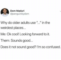 "Confused, Cool, and Good: Dom Maduri  @penguinbydom  Why do older adults use ""."" in the  weirdest places...  Me: Ok cool! Looking forward to it.  Them: Sounds good...  Does it not sound good? I'm so confused. meirl"