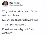 "Confused, Cool, and Good: Dom Maduri  @penguinbydom  Why do older adults use""..."" in the  weirdest places..  Me: Ok cool! Looking forward to it.  Them: Sounds good..  Does it not sound good? I'm so  confused @penguinbydom"
