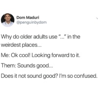 "Confused, Cool, and Good: Dom Maduri  @penguinbydom  Why do older adults use"".."" in the  weirdest places...  Me: Ok cool! Looking forward to it.  Them: Sounds good...  Does it not sound good? I'm so confused."