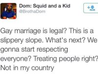 Blackpeopletwitter, Marriage, and Gay Marriage: Dom: Squid and a Kid  @BrothaDom  Gay marriage is legal This is a  slippery slope. What's next? We  gonna start respecting  everyone? Treating people right?  Not in my country <p>Oh hell nah (via /r/BlackPeopleTwitter)</p>