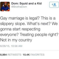 what's next: Dom: Squid and a Kid  @BrothaDom  Gay marriage is legal? This is a  slippery slope. What's next? We  gonna start respecting  everyone? Treating people right?  Not in my country  6/26/15, 10:56 AM  8,984 RETWEETS 10.4K FAVORITES