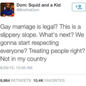 positive-memes:  Gay marriage? What's next?: Dom: Squid and a Kid  @BrothaDom  Gay marriage is legal? This is a  slippery slope. What's next? We  gonna start respecting  everyone? Treating people right?  Not in my country  6/26/15, 10:56 AM  8,984 RETWEETS 10.4K FAVORITES positive-memes:  Gay marriage? What's next?