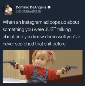 dominic: Dominic DeAngelis  @DOMtheBOMB  When an Instagram ad pops up about  something you were JUST talking  about and you know damn well you've  never searched that shit before.